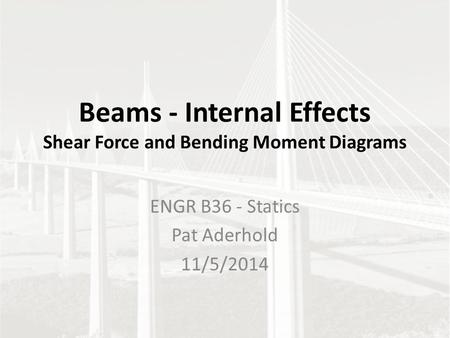 Beams - Internal Effects Shear Force and Bending Moment Diagrams ENGR B36 - Statics Pat Aderhold 11/5/2014.
