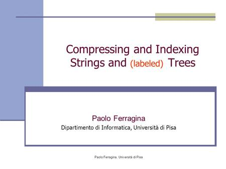 Paolo Ferragina, Università di Pisa Compressing and Indexing Strings and (labeled) Trees Paolo Ferragina Dipartimento di Informatica, Università di Pisa.
