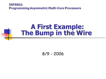 A First Example: The Bump in the Wire A First Example: The Bump in the Wire 8/9 - 2006 INF5062: Programming Asymmetric Multi-Core Processors.