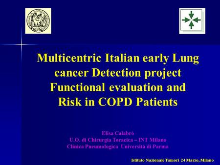 Multicentric Italian early Lung cancer Detection project Functional evaluation and Risk in COPD Patients Elisa Calabrò U.O. di Chirurgia Toracica – INT.