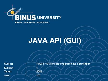 JAVA API (GUI) Subject:T0934 / Multimedia Programming Foundation Session:1 Tahun:2009 Versi:1/0.