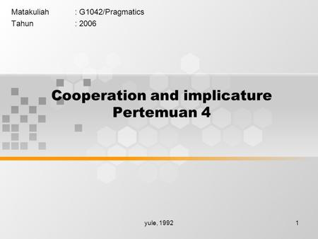 Yule, 19921 Cooperation and implicature Pertemuan 4 Matakuliah: G1042/Pragmatics Tahun: 2006.