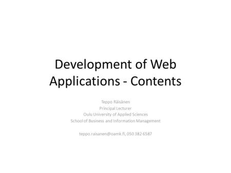 Development of Web Applications - Contents Teppo Räisänen Principal Lecturer Oulu University of Applied Sciences School of Business and Information Management.