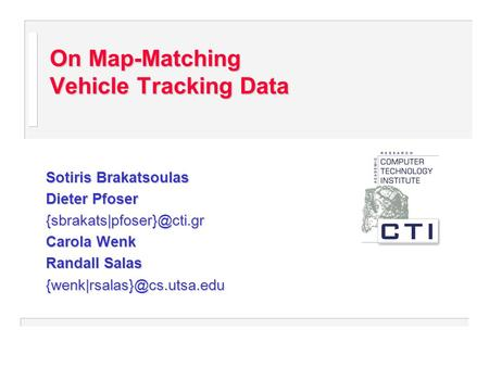 On Map-Matching Vehicle Tracking Data Sotiris Brakatsoulas Dieter Pfoser Carola Wenk Randall Salas
