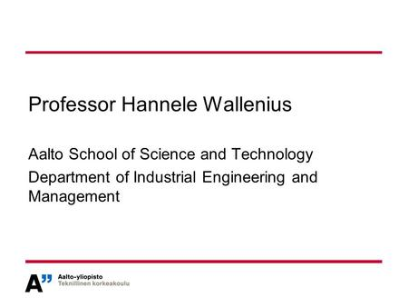 Professor Hannele Wallenius Aalto School of Science and Technology Department of Industrial Engineering and Management.