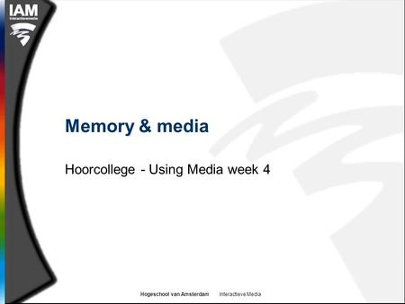 Hogeschool van Amsterdam Interactieve Media Memory & media Hoorcollege - Using Media week 4.