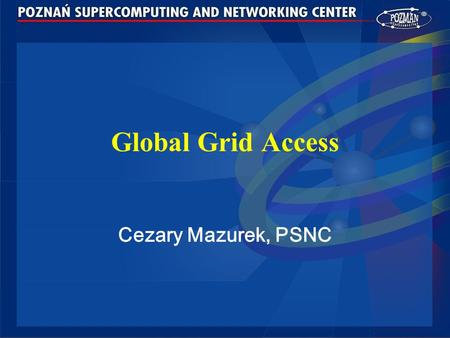 Global Grid Access Cezary Mazurek, PSNC. Cezary Mazurek, PSNC, Enable access to global grid, Supercomputing 2003, Phoenix, AZ 2 Agenda Introduction PROGRESS.