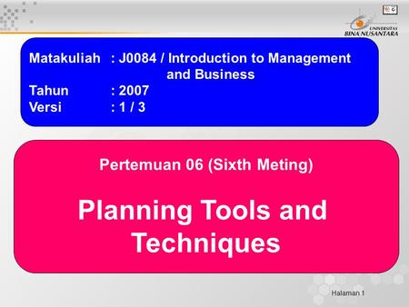 Halaman 1 Matakuliah: J0084 / Introduction to Management and Business Tahun: 2007 Versi: 1 / 3 Pertemuan 06 (Sixth Meting) Planning Tools and Techniques.