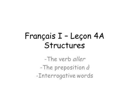 Français I – Leçon 4A Structures -The verb aller -The preposition à -Interrogative words.