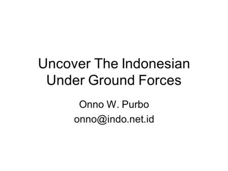 Uncover The Indonesian Under Ground Forces Onno W. Purbo