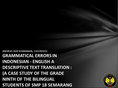 ANDREAS HERI KURNIAWAN, 2201405016 GRAMMATICAL ERRORS IN INDONESIAN - ENGLISH A DESCRIPTIVE TEXT TRANSLATION : (A CASE STUDY OF THE GRADE NINTH OF THE.