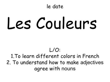 Le date Les Couleurs L/O: 1.To learn different colors in French 2. To understand how to make adjectives agree with nouns.