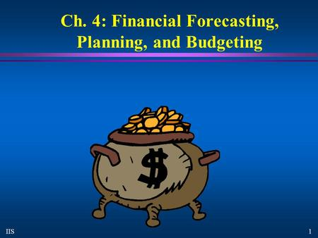 1 IIS Ch. 4: Financial Forecasting, Planning, and Budgeting.