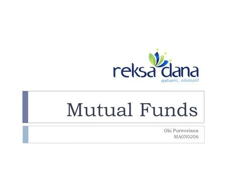 Mutual Funds Oki Purworiana MA0N0206. Mutual Funds  An investment alternative for investors  Small investors  Those who have less time & skill to count.