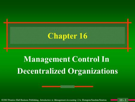 10 - 1 ©2002 Prentice Hall Business Publishing, Introduction to Management Accounting 12/e, Horngren/Sundem/Stratton Chapter 16 Management Control In.