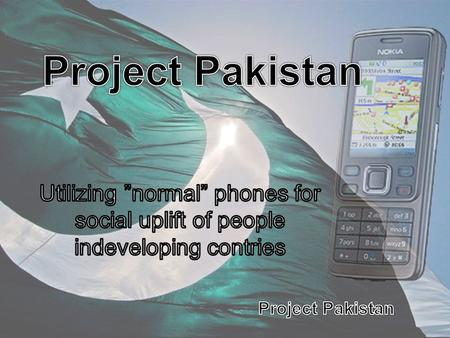 "Project Pakistan Utilizing ""normal"" phones for social uplift of people indeveloping contries."