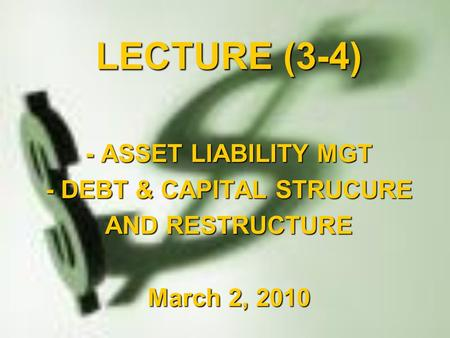 LECTURE (3-4) - ASSET LIABILITY MGT - DEBT & CAPITAL STRUCURE AND RESTRUCTURE March 2, 2010.