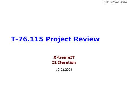 T-76.115 Project Review X-tremeIT I2 Iteration 12.02.2004.