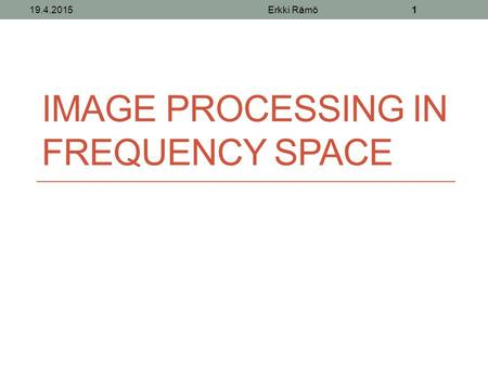 IMAGE PROCESSING IN FREQUENCY SPACE 19.4.2015Erkki Rämö1.