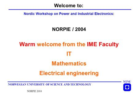 NTNU NORWEGIAN UNIVERSITY OF SCIENCE AND TECHNOLOGY NORPIE 2004 Welcome to: Nordic Workshop on Power and Industrial Electronics: NORPIE / 2004 Warm welcome.
