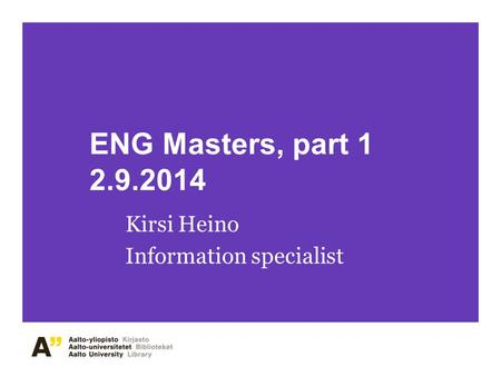 ENG Masters, part 1 2.9.2014 Kirsi Heino Information specialist.