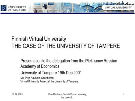 19.12.2001Pirjo Rauhala, Finnish Virtual University, the case of... 1 Finnish Virtual University THE CASE OF THE UNIVERSITY OF TAMPERE Presentation to.