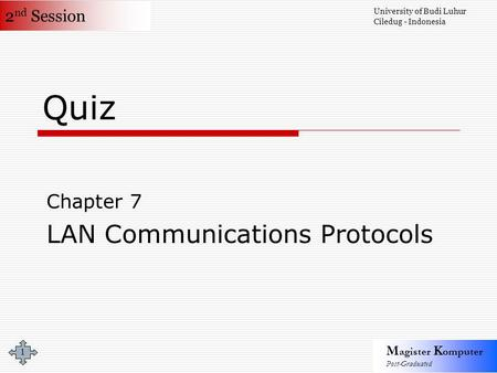 2 nd Session M agister K omputer Post-Graduated University of Budi Luhur Ciledug - Indonesia 1 Quiz Chapter 7 LAN Communications Protocols.