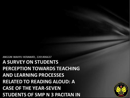 ANGGIN WAHYU HERAWATI, 2201406637 A SURVEY ON STUDENTS PERCEPTION TOWARDS TEACHING AND LEARNING PROCESSES RELATED TO READING ALOUD: A CASE OF THE YEAR-SEVEN.