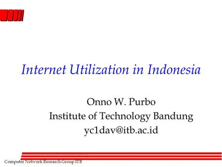 Computer Network Research Group ITB Internet Utilization in Indonesia Onno W. Purbo Institute of Technology Bandung