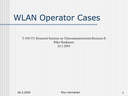 26.3.2003Riku Honkanen1 WLAN Operator Cases T-109.551 Research Seminar on Telecommunications Business II Riku Honkanen 26.3.2003.