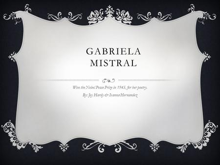 GABRIELA MISTRAL Won the Nobel Peace Prize in 1945, for her poetry. By: Joy Hardy & Ivanna Hernandez.