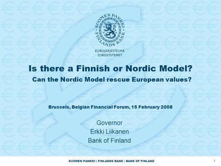 SUOMEN PANKKI | FINLANDS BANK | BANK OF FINLAND 1 Is there a Finnish or Nordic Model? Can the Nordic Model rescue European values? Brussels, Belgian Financial.
