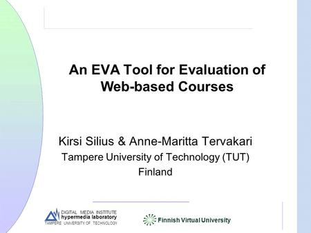 DIGITAL MEDIA INSTITUTE hypermedia laboratory Finnish Virtual University TAMPERE UNIVERSITY OF TECHNOLOGY An EVA Tool for Evaluation of Web-based Courses.