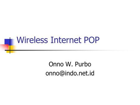 Onno W. Purbo onno@indo.net.id Wireless Internet POP Onno W. Purbo onno@indo.net.id.
