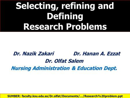 Selecting, refining and Defining Research Problems Dr. Nazik Zakari Dr. Hanan A. Ezzat Dr. Olfat Salem Nursing Administration & Education Dept. SUMBER: