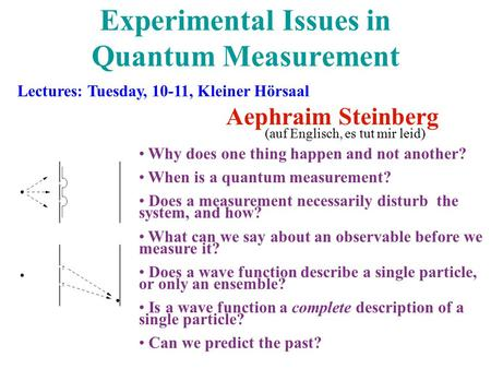Experimental Issues in Quantum Measurement Aephraim Steinberg Why does one thing happen and not another? When is a quantum measurement? Does a measurement.
