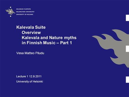 Kalevala Suite Overview Kalevala and Nature myths in Finnish Music – Part 1 Vesa Matteo Piludu Lecture 1 12.9.2011 University of Helsinki.