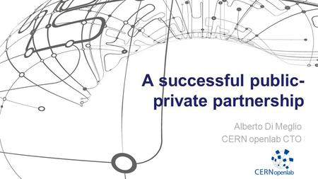 A successful public- private partnership Alberto Di Meglio CERN openlab CTO.