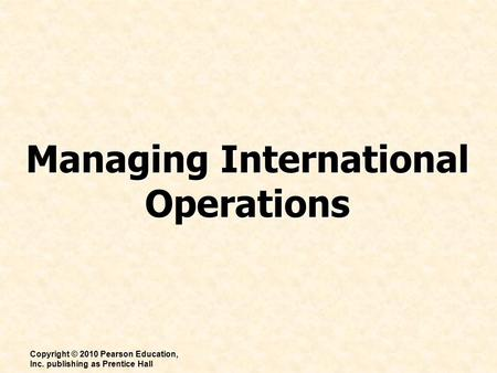 Managing International Operations Copyright © 2010 Pearson Education, Inc. publishing as Prentice Hall.