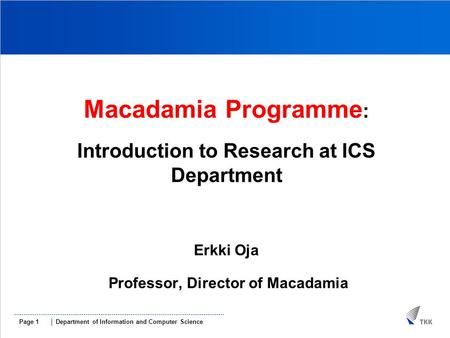 Department of Information and Computer SciencePage 1 MMACADAMIAMMa Macadamia Programme : Introduction to Research at ICS Department Erkki Oja Professor,