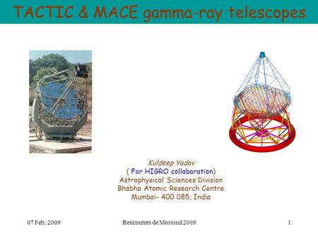 07 Feb, 2009Rencontres de Moriond 20091 TACTIC & MACE gamma-ray telescopes Kuldeep Yadav ( For HIGRO collaboration) Astrophysical Sciences Division Bhabha.