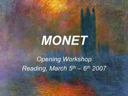 MONET Opening Workshop Reading, March 5 th – 6 th 2007.