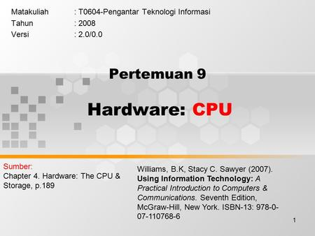 1 Pertemuan 9 Hardware: CPU Matakuliah: T0604-Pengantar Teknologi Informasi Tahun: 2008 Versi: 2.0/0.0 Williams, B.K, Stacy C. Sawyer (2007). Using Information.