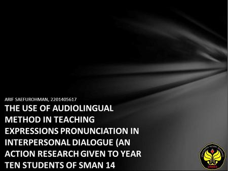 ARIF SAEFUROHMAN, 2201405617 THE USE OF AUDIOLINGUAL METHOD IN TEACHING EXPRESSIONS PRONUNCIATION IN INTERPERSONAL DIALOGUE (AN ACTION RESEARCH GIVEN TO.