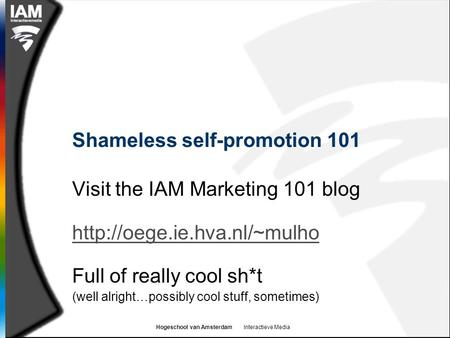 Hogeschool van Amsterdam Interactieve Media Shameless self-promotion 101 Visit the IAM Marketing 101 blog  Full of really cool.
