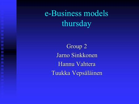 E-Business models thursday Group 2 Jarno Sinkkonen Hannu Vahtera Tuukka Vepsäläinen.
