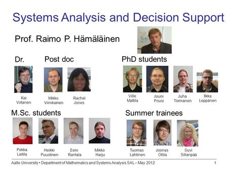Aalto University Department of Mathematics and Systems Analysis SAL – May 20121 Systems Analysis and Decision Support Prof. Raimo P. Hämäläinen M.Sc. students.