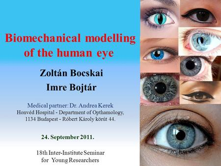 Biomechanical modelling of the human eye 24. September 2011. Zoltán Bocskai Imre Bojtár 18th Inter-Institute Seminar for Young Researchers Medical partner:
