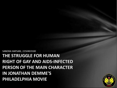 SANDRA HAPSARI, 2250403500 THE STRUGGLE FOR HUMAN RIGHT OF GAY AND AIDS-INFECTED PERSON OF THE MAIN CHARACTER IN JONATHAN DEMME'S PHILADELPHIA MOVIE.