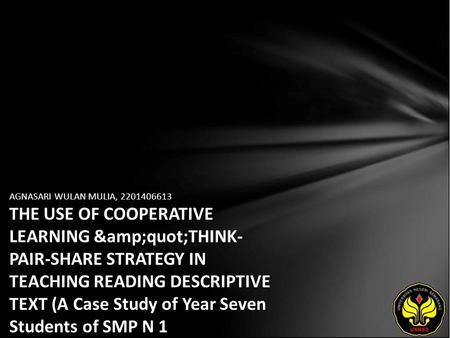 "AGNASARI WULAN MULIA, 2201406613 THE USE OF COOPERATIVE LEARNING ""THINK- PAIR-SHARE STRATEGY IN TEACHING READING DESCRIPTIVE TEXT (A Case Study."